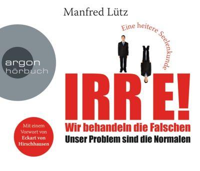 IRRE! Wir behandeln die Falschen, 6 Audio-CDs, Manfred Lütz