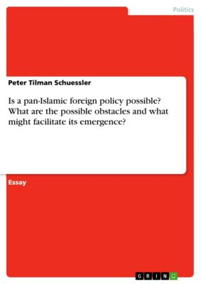 Is a pan-Islamic foreign policy possible? What are the possible obstacles and what might facilitate its emergence?, Peter Tilman Schuessler