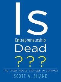 Is Entrepreneurship Dead?, Scott A. Shane