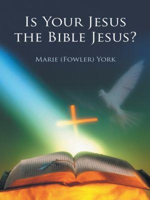 Is Your Jesus the Bible Jesus?, Marie York