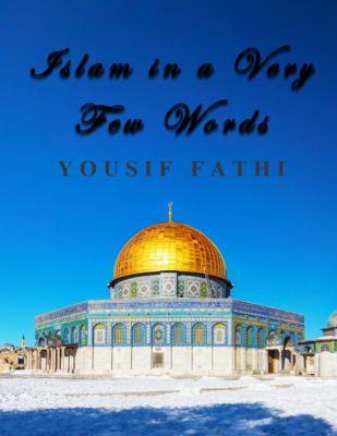 Islam in a Very Few Words, Yousif Fathi