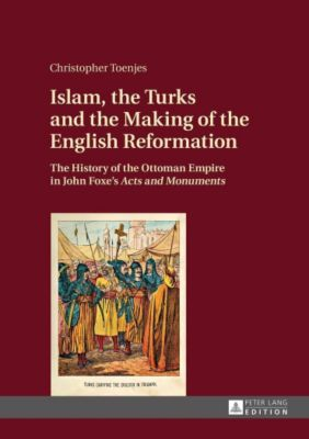 Islam, the Turks and the Making of the English Reformation, Christopher Toenjes