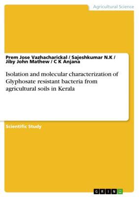 Isolation and molecular characterization of Glyphosate resistant bacteria from agricultural soils in Kerala, Prem Jose Vazhacharickal, Jiby John Mathew, Sajeshkumar N.K, C K Anjana