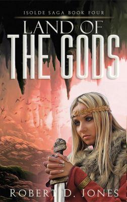 Isolde Saga: Land of the Gods (Isolde Saga, #4), Robert D. Jones