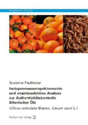 Isotopenmassenspektrometrie und enantioselektive Analyse zur Authentizitätskontrolle ätherischer Öle, Susanne Faulhaber
