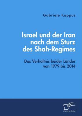 Israel und der Iran nach dem Sturz des Shah-Regimes: Das Verhältnis beider Länder von 1979 bis 2014 - Gabriele Kappus |