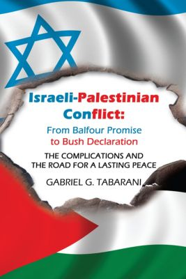 Israeli-Palestinian Conflict: from Balfour Promise to Bush Declaration, Gabriel G. Tabarani