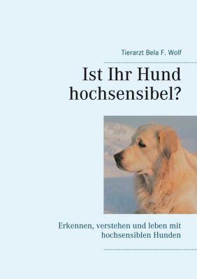 Ist Ihr Hund hochsensibel?, Bela F. Wolf