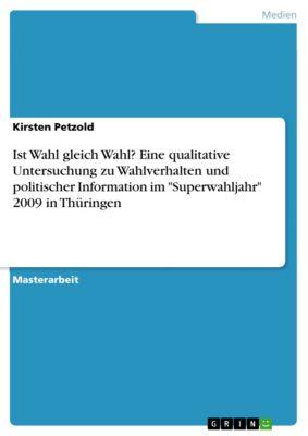 Ist Wahl gleich Wahl? Eine qualitative Untersuchung zu Wahlverhalten und politischer Information im Superwahljahr 2009 in Thüringen, Kirsten Petzold