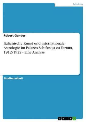 Italienische Kunst und internationale Astrologie im Palazzo Schifanoja zu Ferrara, 1912/1922 - Eine Analyse, Robert Gander