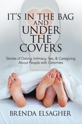 It's in the Bag and Under the Covers: Stories of Dating, Intimacy, Sex, & Caregiving About People with Ostomies, Brenda Elsagher