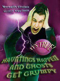 It's True!: It's True! Hauntings Happen and Ghosts Get Grumpy, Meredith Costain