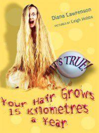 It's True!: It's True! Your Hair Grows 15 Kilometres a Year, Diana Lawrenson