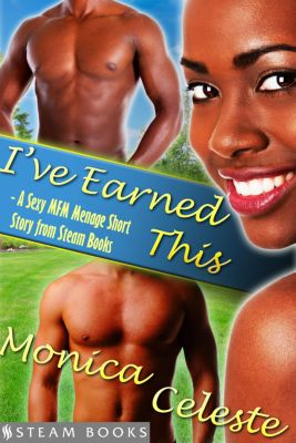 I've Earned This - A Sexy MFM Threesome Group Sex Menage Short Story from Steam Books, Steam Books, Monica Celeste