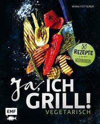 Ja, ich grill! - Vegetarisch - Mora Fütterer |