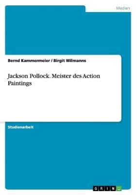 Jackson Pollock. Meister des Action Paintings, Bernd Kammermeier, Birgit Wilmanns
