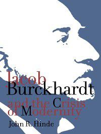 Jacob Burckhardt and the Crisis of Modernity, John R. Hinde