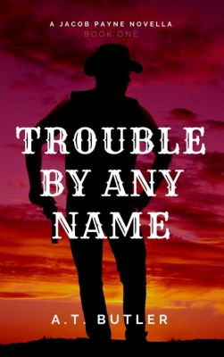 Jacob Payne, Bounty Hunter: Trouble By Any Name (Jacob Payne, Bounty Hunter), A.T. Butler