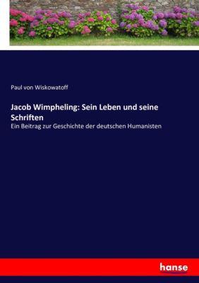 Jacob Wimpheling: Sein Leben und seine Schriften - Paul von Wiskowatoff |