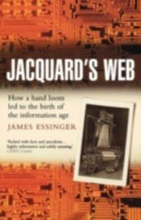 Jacquard's Web: How a hand-loom led to the birth of the information age, James Essinger