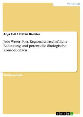 Jade Weser Port. Regionalwirtschaftliche Bedeutung und potentielle ökologische Konsequenzen, Stefan Hadeler, Anja Fuß