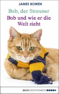 James Bowen Bücher: Bob, der Streuner - Bob und wie er die Welt sieht, James Bowen