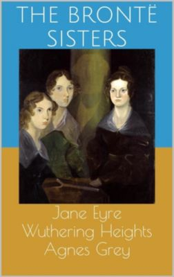 Jane Eyre / Wuthering Heights / Agnes Grey, Anne Brontë, Emily Brontë, Charlotte Brontë, The Brontë Sisters