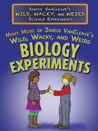 Janice VanCleave's Wild, Wacky, and Weird Science Experiments: Many More of Janice VanCleave's Wild, Wacky, and Weird Biology Experiments, Janice VanCleave