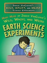 Janice VanCleave's Wild, Wacky, and Weird Science Experiments: Many More of Janice VanCleave's Wild, Wacky, and Weird Earth Science Experiments, Janice VanCleave