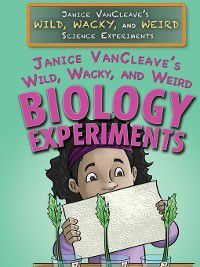 Janice VanCleave's Wild, Wacky, and Weird Science Experiments: Janice VanCleave's Wild, Wacky, and Weird Biology Experiments, Janice VanCleave