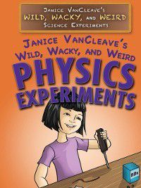 Janice VanCleave's Wild, Wacky, and Weird Science Experiments: Janice VanCleave's Wild, Wacky, and Weird Physics Experiments, Janice VanCleave
