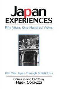Japan Experiences - Fifty Years, One Hundred Views, Hugh Cortazzi