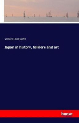 Japan in history, folklore and art, William Elliot Griffis