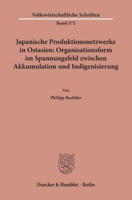 Japanische Produktionsnetzwerke in Ostasien: Organisationsform im Spannungsfeld zwischen Akkumulation und Indigenisierun - Philipp Bachtler |