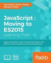 JavaScript : Moving to ES2015, Simon Timms, Ved Antani, Narayan Prusty