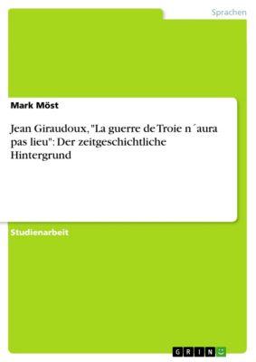 Jean Giraudoux, La guerre de Troie n´aura pas lieu: Der zeitgeschichtliche Hintergrund, Mark Möst