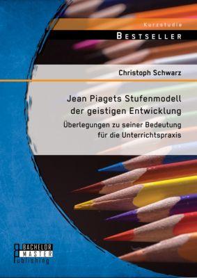 Jean Piagets Stufenmodell der geistigen Entwicklung: Überlegungen zu seiner Bedeutung für die Unterrichtspraxis, Christoph Schwarz