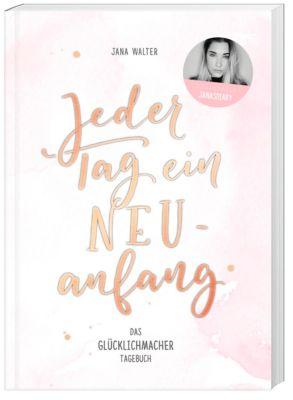 Jeder Tag ein Neuanfang, Das Glücklichmacher-Tagebuch - Jana Walter |