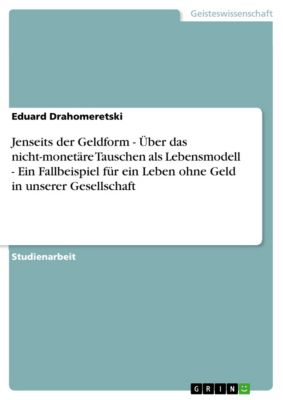 Jenseits der Geldform - Über das nicht-monetäre Tauschen als Lebensmodell - Ein Fallbeispiel für ein Leben ohne Geld in unserer Gesellschaft, Eduard Drahomeretski