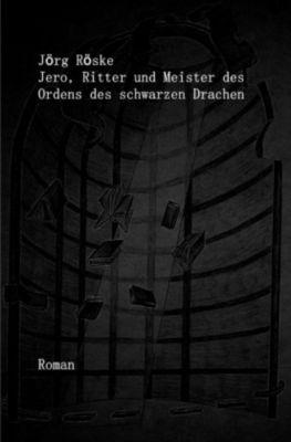 Jero, Ritter und Meister des Ordens des schwarzen Drachen - Jörg Röske |