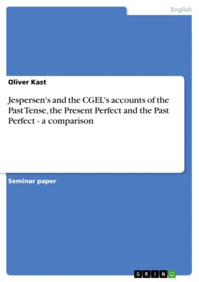 Jespersen's and the CGEL's accounts of the Past Tense, the Present Perfect and the Past Perfect - a comparison, Oliver Kast