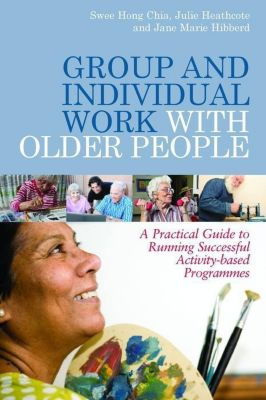 Jessica Kingsley Publishers: Group and Individual Work with Older People, Jane Hibberd, Julie Heathcote, Swee Hong Chia
