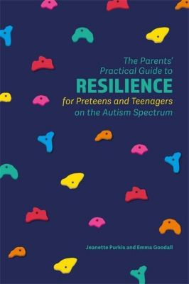 Jessica Kingsley Publishers: The Parents' Practical Guide to Resilience for Preteens and Teenagers on the Autism Spectrum, Jeanette Purkis, Emma Goodall