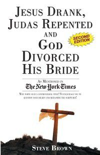 Jesus Drank, Judas Repented and God Divorced His Bride (Second Edition), Steve Brown