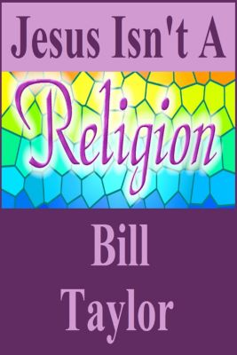 Jesus Isn't A Religion, Bill Taylor