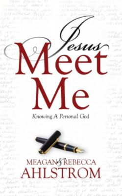 Jesus Meet Me: Knowing A Personal God, Meagan Ahlstrom, REBECCA AHLSTROM