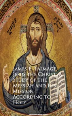 Jesus the Christ: A Study of the Messiah and  Mission According to Holy, James E. Talmage