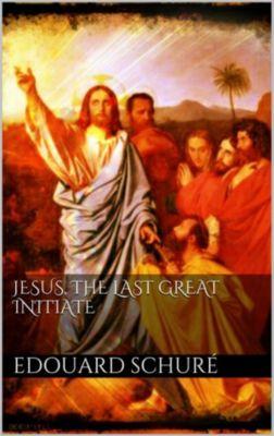 Jesus, the Last Great Initiate, Edouard Schuré