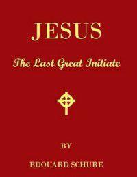 Jesus the Last Great Initiate, Edouard Schure