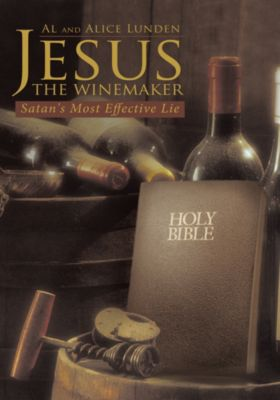 Jesus the Winemaker: Satan's Most Effective Lie, Al Lunden, Alice Lunden